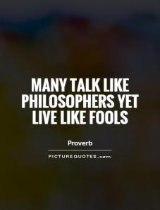 Many-talk-like-philosophers-yet-live-like-fools